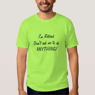 I'm Retired. Don't ask me to do ANYTHING! Tshirts