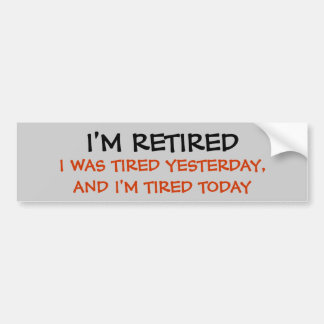 I'M RETIRED, I WAS TIRED YESTERDAY, AND I'M TIR... BUMPER STICKER