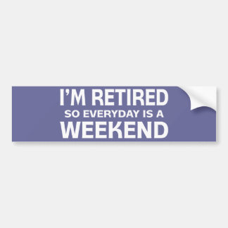 I'm Retired so Everyday is a Weekend! Bumper Sticker