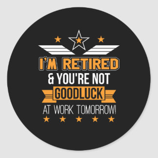 Im Retired Youre Not Good Luck Work Tomorrow Classic Round Sticker