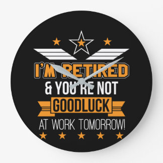 Im Retired Youre Not Good Luck Work Tomorrow Large Clock