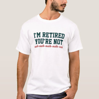 I'm Retired You're Not! Nah Nah T-Shirt
