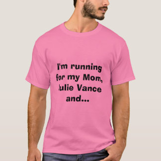 I'm running for my Mom,Julie Vance and... T-Shirt
