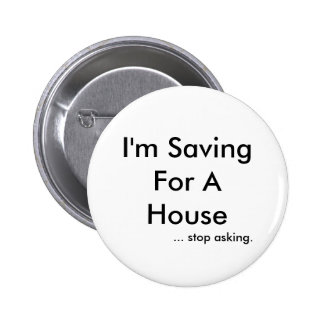 I'm Saving For A House, ... stop asking. 6 Cm Round Badge
