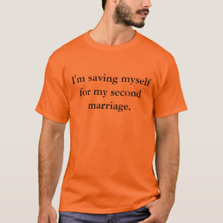 I'm saving myself for my second marriage. T-Shirt