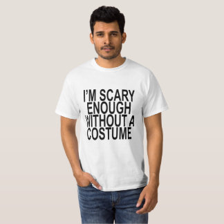 I'm Scary Enough Without A Costume . T-Shirt