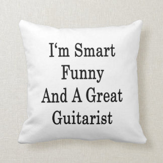 I'm Smart Funny And A Great Guitarist Cushion