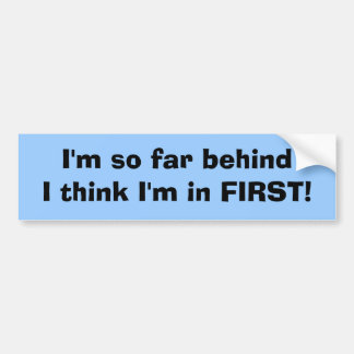 I'm so far behindI think I'm in FIRST! Bumper Sticker