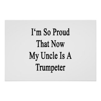 I'm So Proud That Now My Uncle Is A Trumpeter Poster