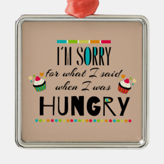 I'm Sorry for What I Said When I Was Hungry Metal Ornament