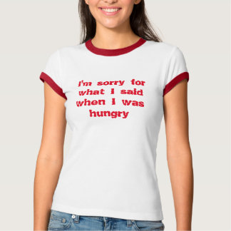 I'm sorry for what I said when I was hungry Tshirt
