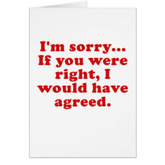Im Sorry If you were RIght I Would have Agreed Greeting Card