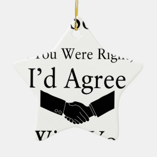 I'm Sorry, If You Were Right, I'd Agree With You.. Ceramic Ornament