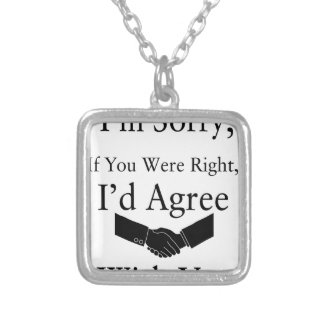 I'm Sorry, If You Were Right, I'd Agree With You.. Silver Plated Necklace