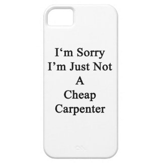 I'm Sorry I'm Just Not A Cheap Carpenter iPhone 5 Cover