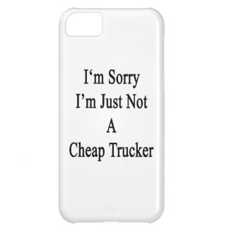 I'm Sorry I'm Just Not A Cheap Trucker iPhone 5C Case