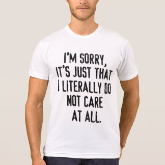 I'm sorry it's jus that I literally do not care T Shirts
