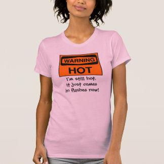 I'm still hot. It just comes in flashes now! T-Shirt