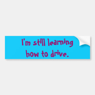I'm still learning how to drive. bumper sticker