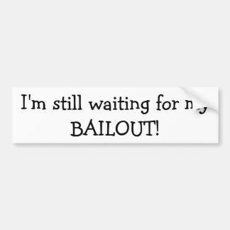 I'm still waiting for my BAILOUT Bumper Sticker