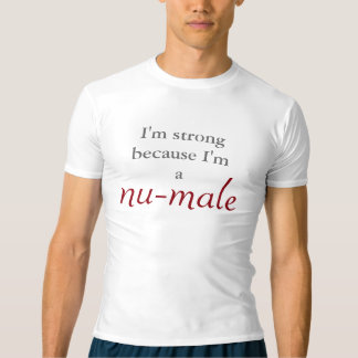 I'm strong because I'm a nu-male T-Shirt
