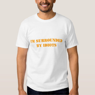I'M SURROUNDED BY IDIOTS SHIRT