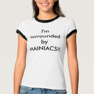 I'm surrounded by MAINIACS!! T-Shirt