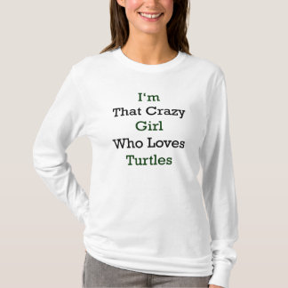I'm That Crazy Girl Who Loves Turtles T-Shirt