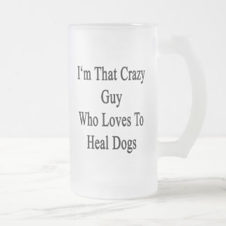I'm That Crazy Guy Who Loves To Heal Dogs Glass Beer Mugs