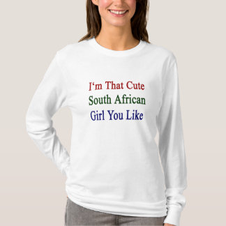 I'm That Cute South African Girl You Like T-Shirt