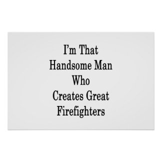 I'm That Handsome Man Who Creates Great Firefighte Poster