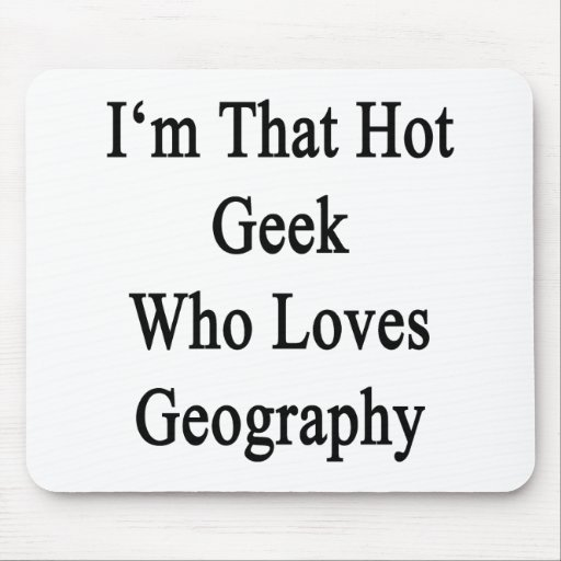 I'm That Hot Geek Who Loves Geography Mousepad