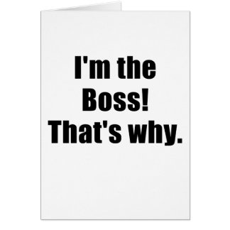 Im the Boss Thats Why Greeting Card