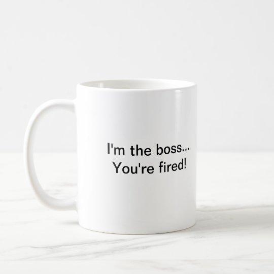 I'm the boss...You're fired! Coffee Mug