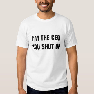 I'm the ceo you shut up tshirts