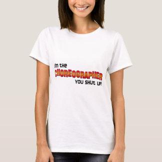 I'm the Choreographer, You Shut Up! T-Shirt