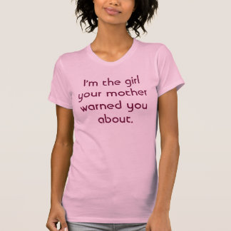I'm the girl your mother warned you about. T-Shirt