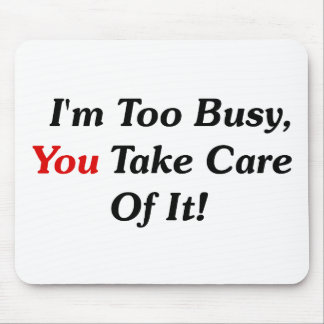 I'm Too Busy, You Take Care Of It! Mouse Pads