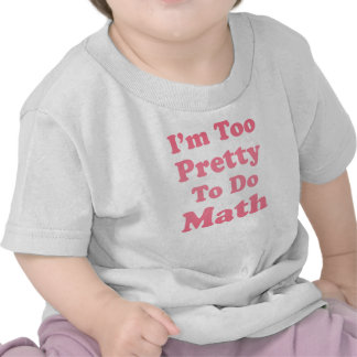 I'm Too Pretty To Do Math Tshirts