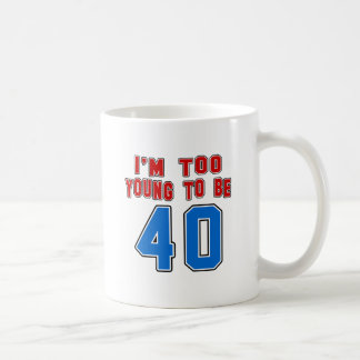 I'm Too Young To Be 40 Coffee Mug