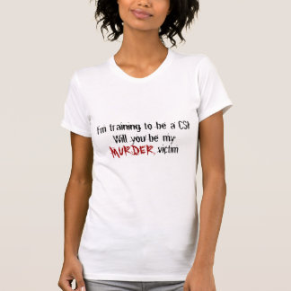 I'm training to be a CSI, Will you... - Customized T-Shirt