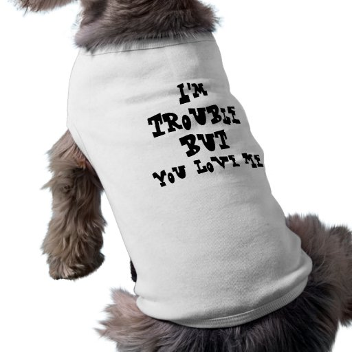 I'm Trouble But You Love Me Doggy Tee Pet Tshirt