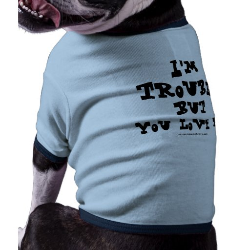 I'm trouble but you love me - fancy doggy tee doggie t shirt