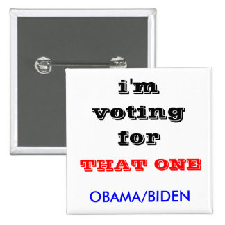 i'm voting for , OBAMA/BIDEN, THAT ONE Button