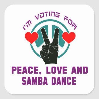 I'm voting for Peace,Love and Samba Dance Square Sticker