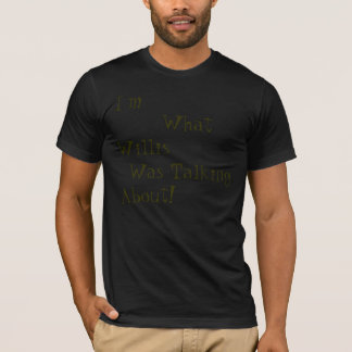 I'm What Willis Was Talking About! T-Shirt