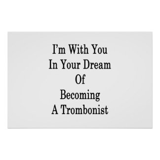 I'm With You In Your Dream Of Becoming A Trombonis Poster