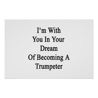 I'm With You In Your Dream Of Becoming A Trumpeter Poster