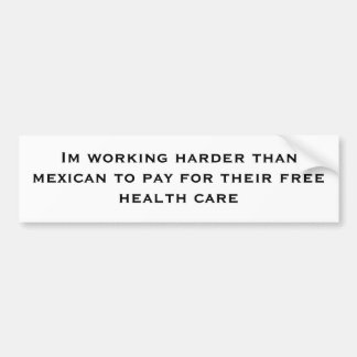 Im working harder than a mexican to pay for ... bumper sticker
