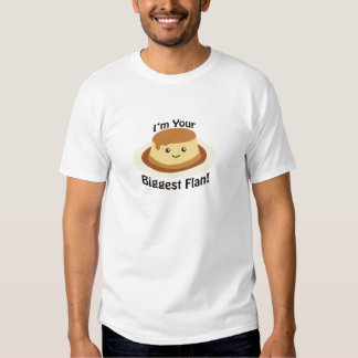 I'm your biggest flan! t shirts